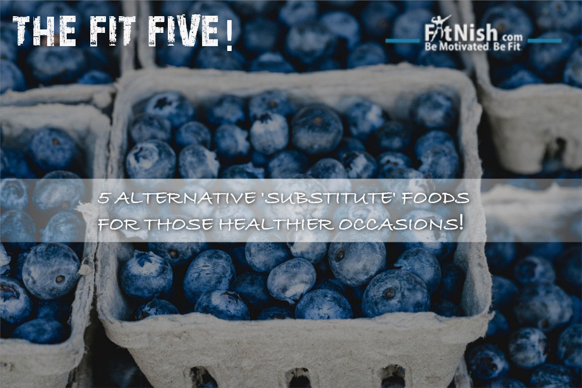 The Fit Five! 5 Alternative 'Substitute' Foods For Those Healthier Occasions