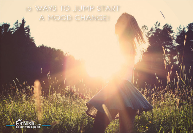 10 Ways To Jump Start A Mood Change For The Better!