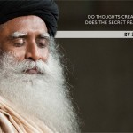 Do Thoughts Create Reality? Does The Secret Really Work? sadhguru